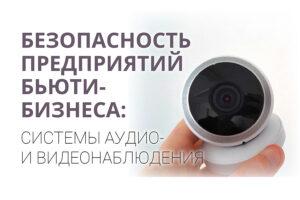 Безопасность предприятий бьюти-бизнеса:системы аудио и видеонаблюдения